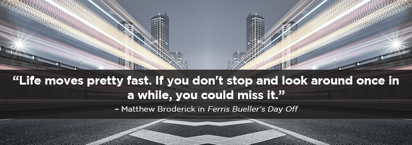 Life moves pretty fast. If you don't stop and look around once in a while, you could miss it. - Matthew Broderick in Ferris Buellers Day Off
