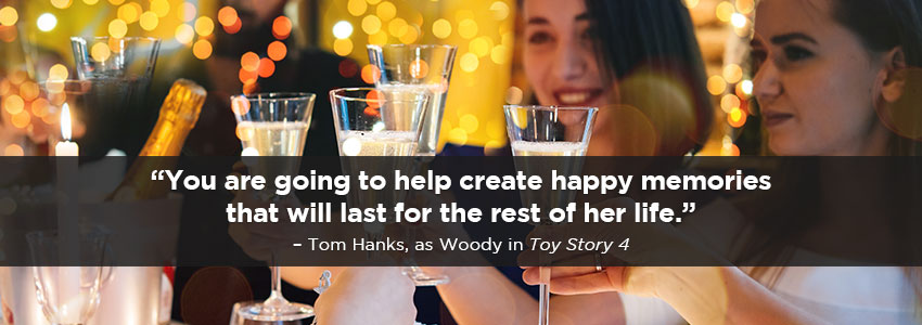 You are going to help create happy memories that will last for the rest of her life.  Tom Hanks, as Woody inToy Story 4